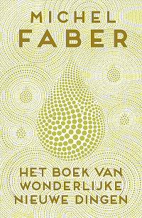 Michel Faber - Het Boek Van Wonderlijke Nieuwe Dingen